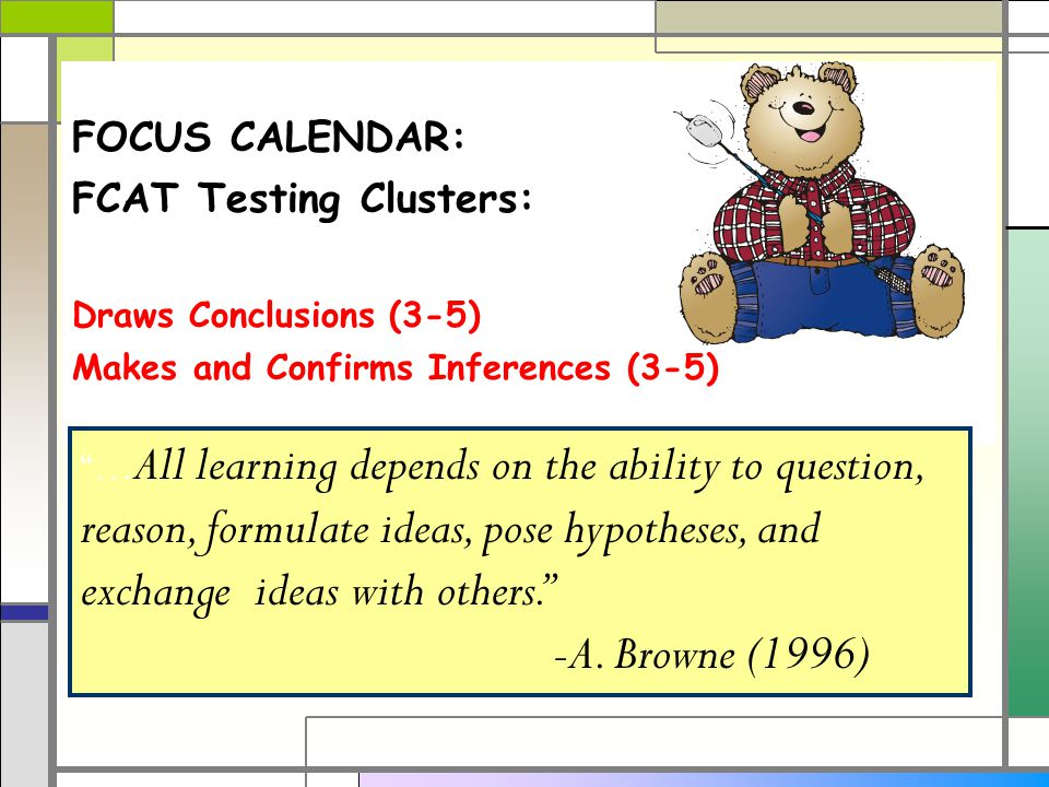 FOCUS CALENDAR: FCAT Testing Clusters: Draws Conclusions (3-5) Makes and Confirms Inferences (3-5) … All learning depends on the ability to question, reason, formulate ideas, pose hypotheses, and exchange ideas with others. -A.