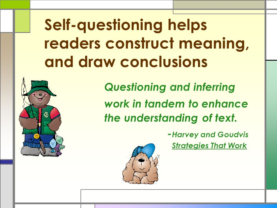 Self-questioning helps readers construct meaning, and draw conclusions Questioning and inferring work in tandem to enhance the understanding of text.