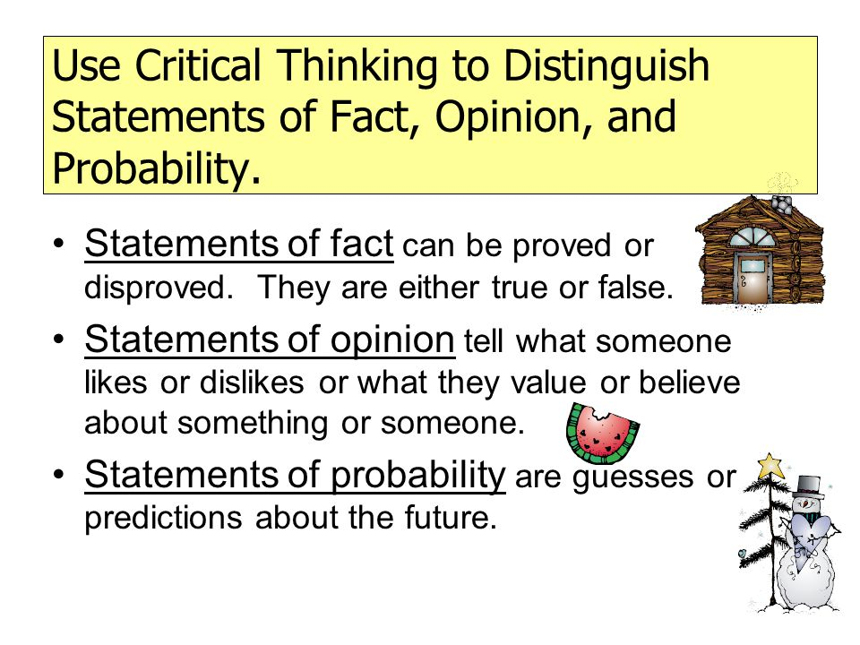 Use Critical Thinking to Distinguish Statements of Fact, Opinion, and Probability.