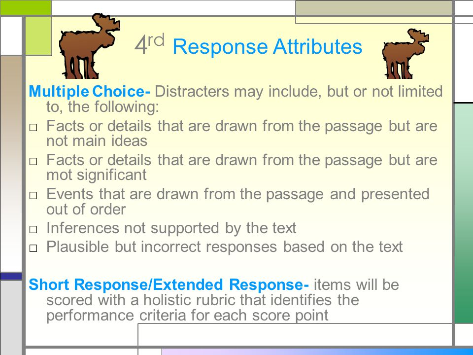 4 rd Response Attributes Multiple Choice- Distracters may include, but or not limited to, the following: □ Facts or details that are drawn from the passage but are not main ideas □ Facts or details that are drawn from the passage but are mot significant □ Events that are drawn from the passage and presented out of order □ Inferences not supported by the text □ Plausible but incorrect responses based on the text Short Response/Extended Response- items will be scored with a holistic rubric that identifies the performance criteria for each score point