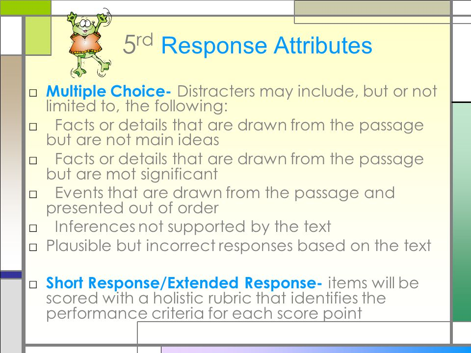 5 rd Response Attributes □ Multiple Choice- Distracters may include, but or not limited to, the following: □ Facts or details that are drawn from the passage but are not main ideas □ Facts or details that are drawn from the passage but are mot significant □ Events that are drawn from the passage and presented out of order □ Inferences not supported by the text □Plausible but incorrect responses based on the text □ Short Response/Extended Response- items will be scored with a holistic rubric that identifies the performance criteria for each score point