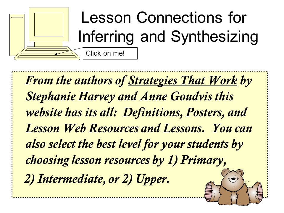 Lesson Connections for Inferring and Synthesizing From the authors of Strategies That Work by Stephanie Harvey and Anne Goudvis this website has its all: Definitions, Posters, and Lesson Web Resources and Lessons.