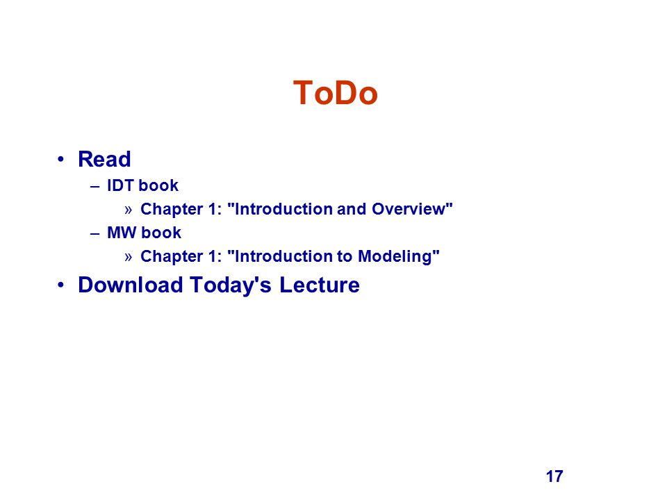17 ToDo Read –IDT book »Chapter 1: Introduction and Overview –MW book »Chapter 1: Introduction to Modeling Download Today s Lecture