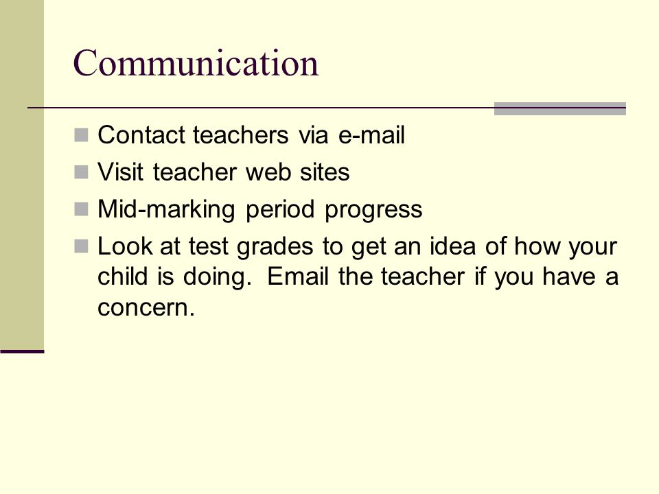 Communication Contact teachers via e-mail Visit teacher web sites Mid-marking period progress Look at test grades to get an idea of how your child is