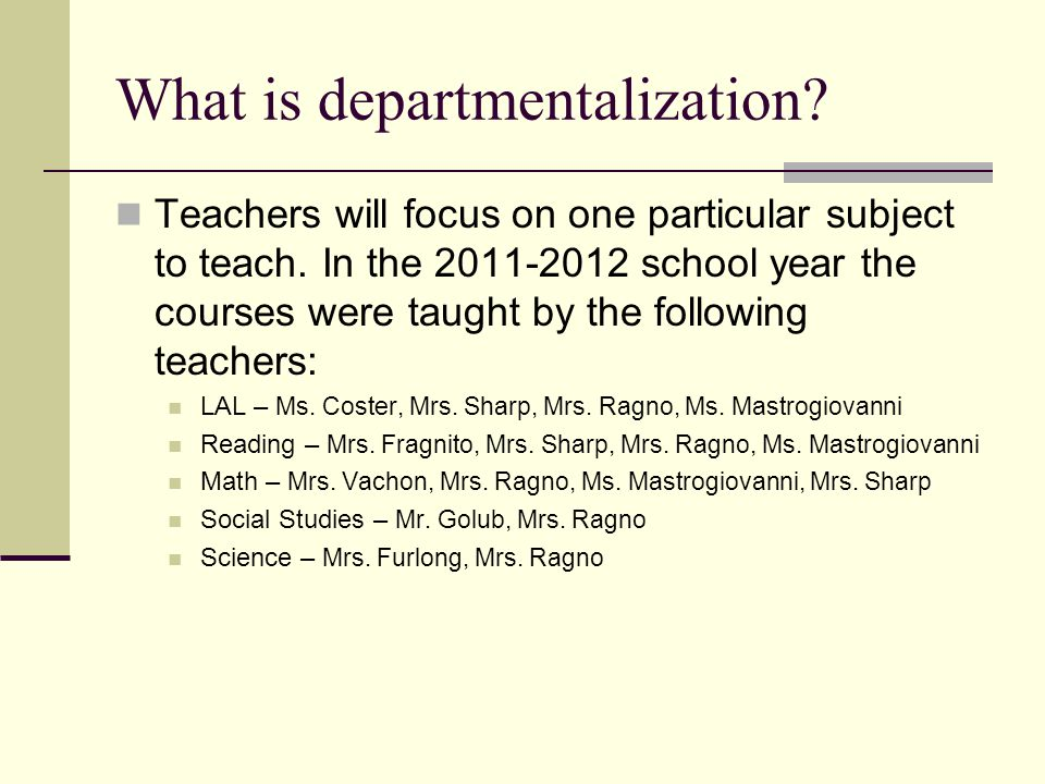 What is departmentalization? Teachers will focus on one particular subject to teach. In the 2011-2012 school year the courses were taught by the follo