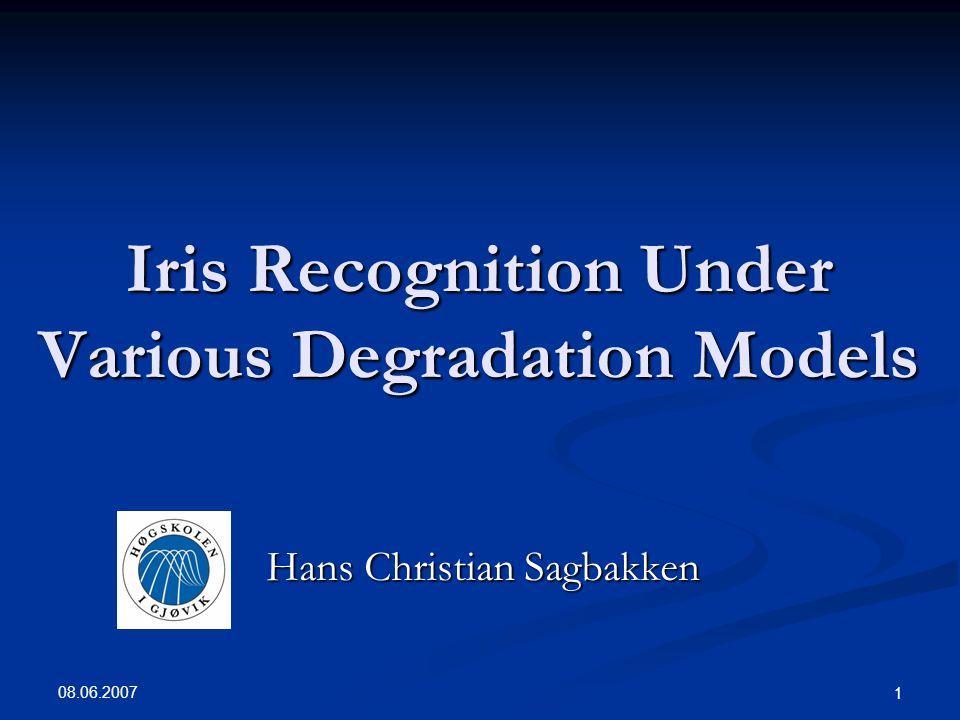 08.06.2007 1 Iris Recognition Under Various Degradation Models Hans Christian Sagbakken
