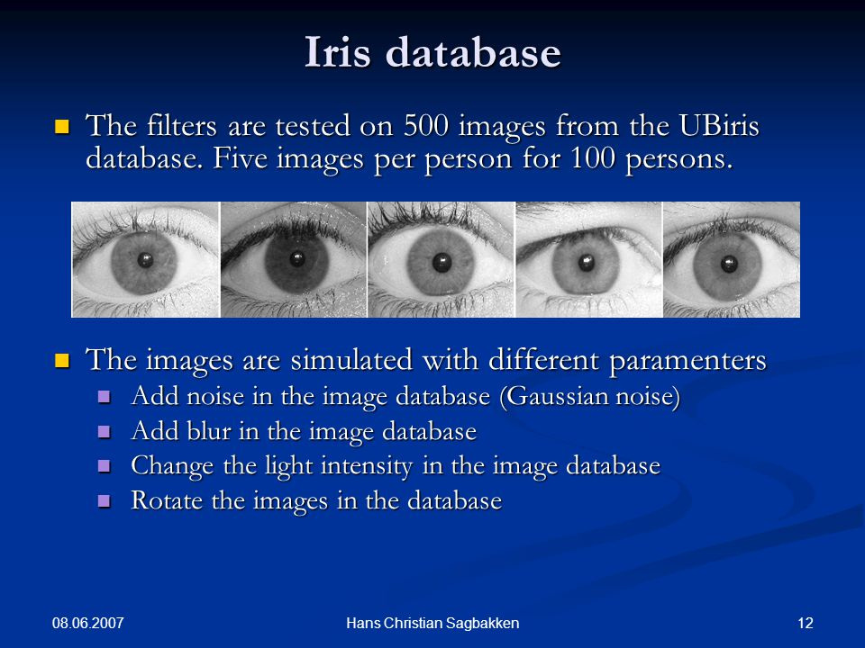 08.06.2007 12Hans Christian Sagbakken Iris database The filters are tested on 500 images from the UBiris database.
