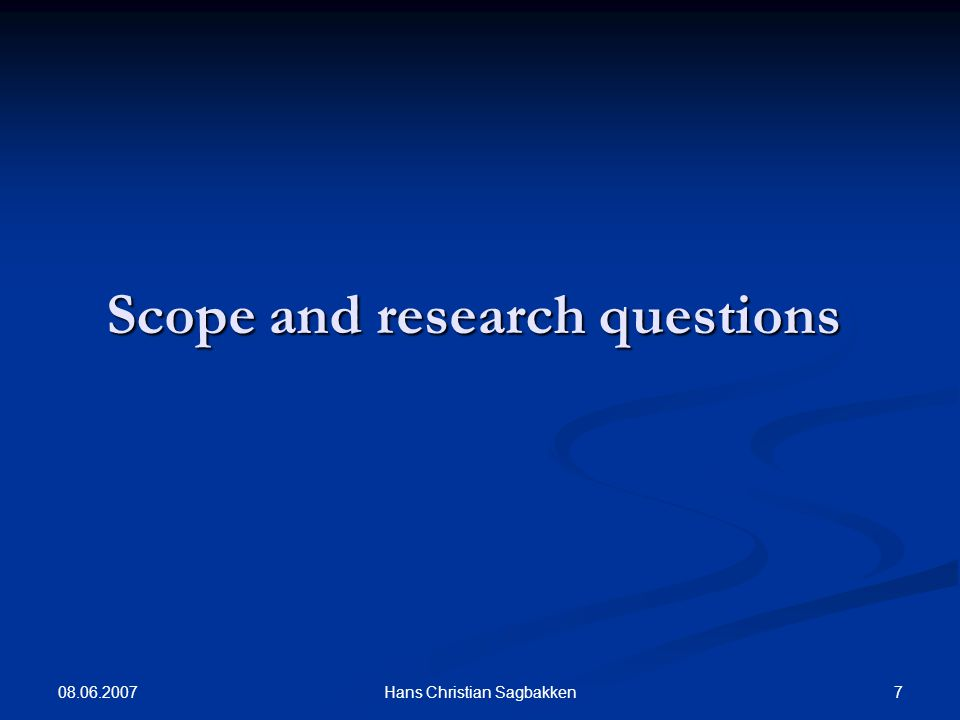 08.06.2007 7Hans Christian Sagbakken Scope and research questions
