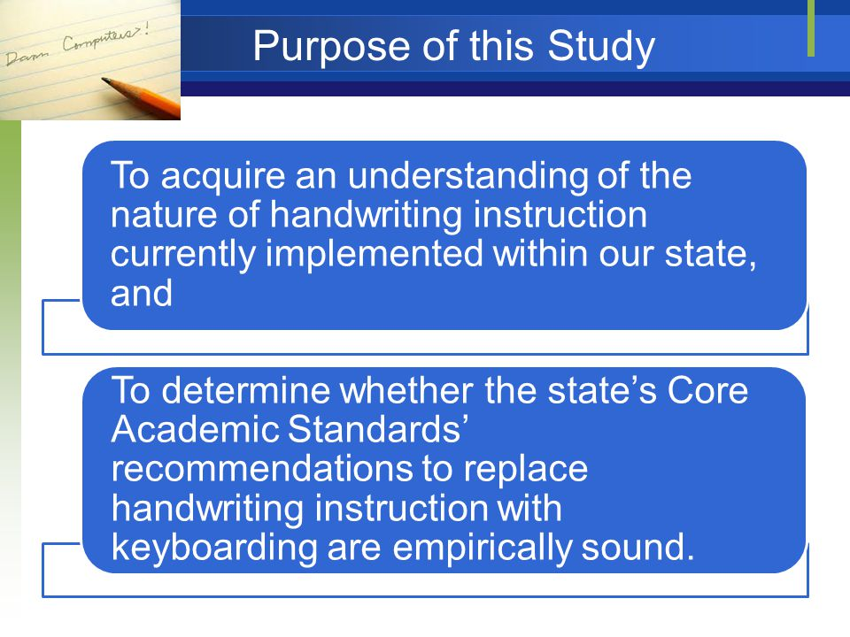 To acquire an understanding of the nature of handwriting instruction currently implemented within our state, and To determine whether the state's Core Academic Standards' recommendations to replace handwriting instruction with keyboarding are empirically sound.