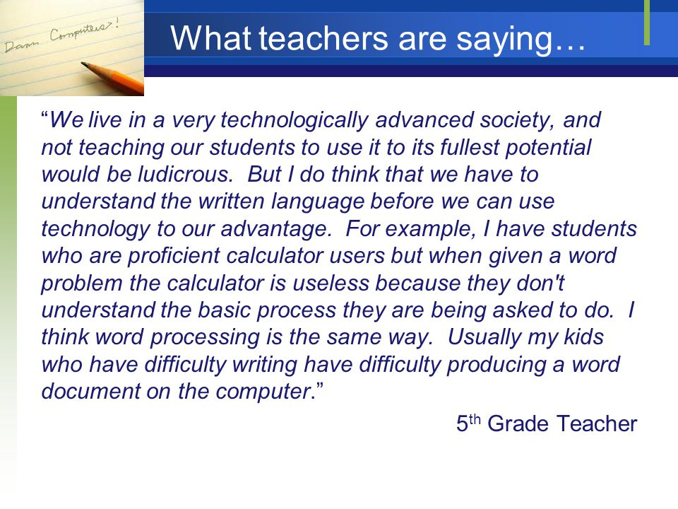What teachers are saying… We live in a very technologically advanced society, and not teaching our students to use it to its fullest potential would be ludicrous.