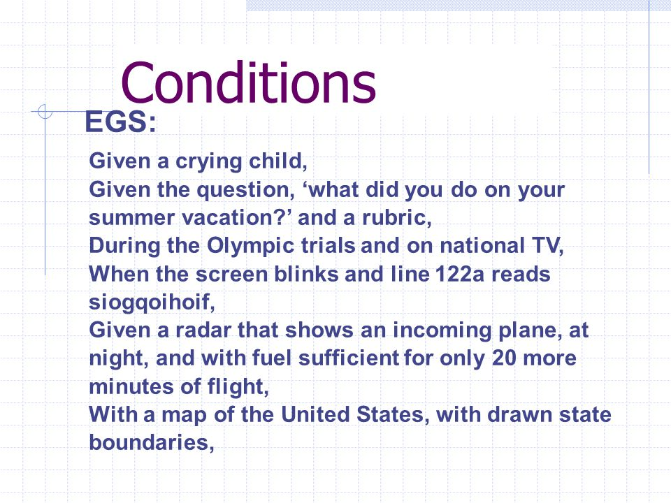 Conditions EGS: Given a crying child, Given the question, 'what did you do on your summer vacation ' and a rubric, During the Olympic trials and on national TV, When the screen blinks and line 122a reads siogqoihoif, Given a radar that shows an incoming plane, at night, and with fuel sufficient for only 20 more minutes of flight, With a map of the United States, with drawn state boundaries,