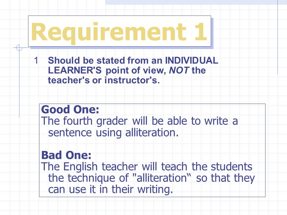 Requirement 1 1Should be stated from an INDIVIDUAL LEARNER S point of view, NOT the teacher s or instructor s.