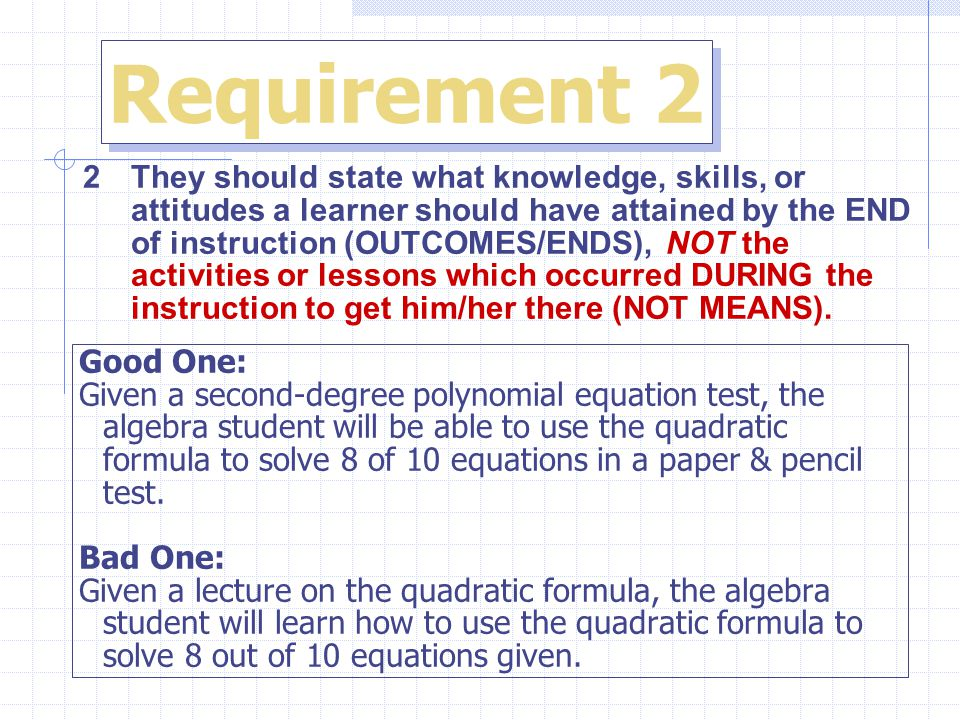 Requirement 2 2 They should state what knowledge, skills, or attitudes a learner should have attained by the END of instruction (OUTCOMES/ENDS), NOT the activities or lessons which occurred DURING the instruction to get him/her there (NOT MEANS).