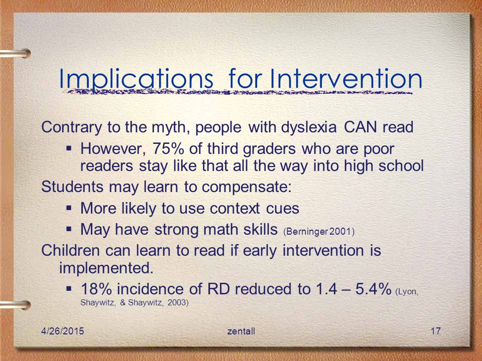 4/26/2015zentall17 Implications for Intervention Contrary to the myth, people with dyslexia CAN read  However, 75% of third graders who are poor readers stay like that all the way into high school Students may learn to compensate:  More likely to use context cues  May have strong math skills (Berninger 2001) Children can learn to read if early intervention is implemented.