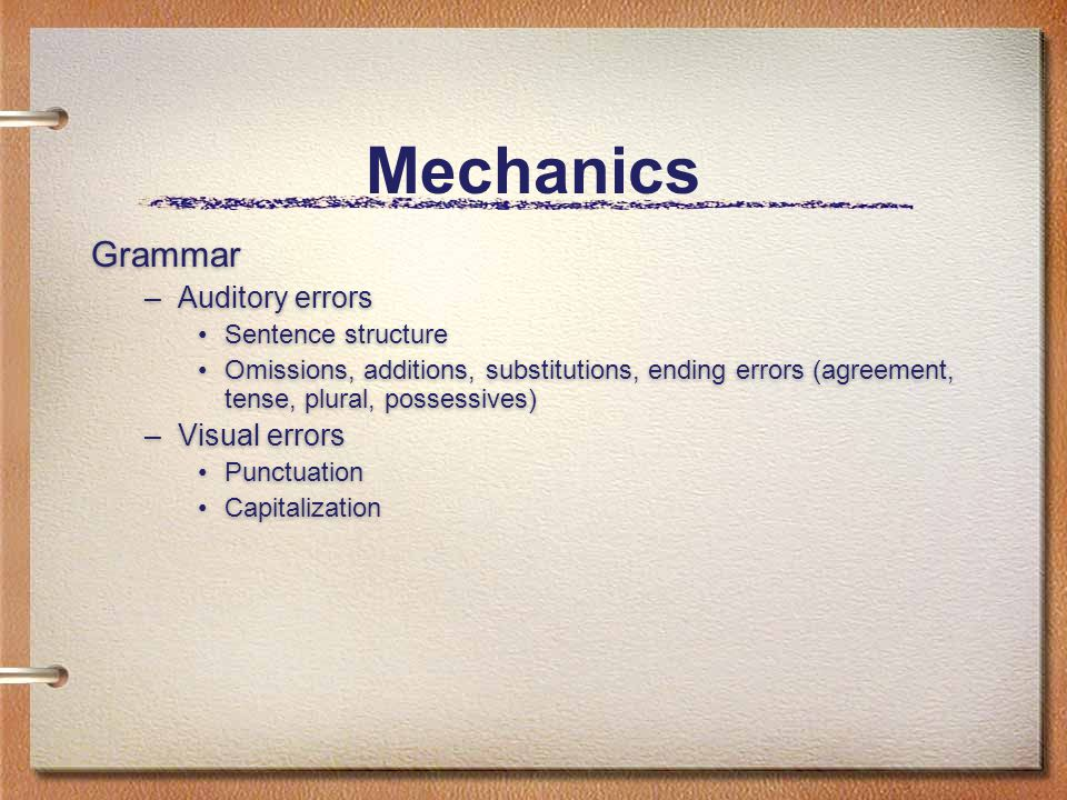 Mechanics Grammar –Auditory errors Sentence structure Omissions, additions, substitutions, ending errors (agreement, tense, plural, possessives) –Visual errors Punctuation Capitalization Grammar –Auditory errors Sentence structure Omissions, additions, substitutions, ending errors (agreement, tense, plural, possessives) –Visual errors Punctuation Capitalization
