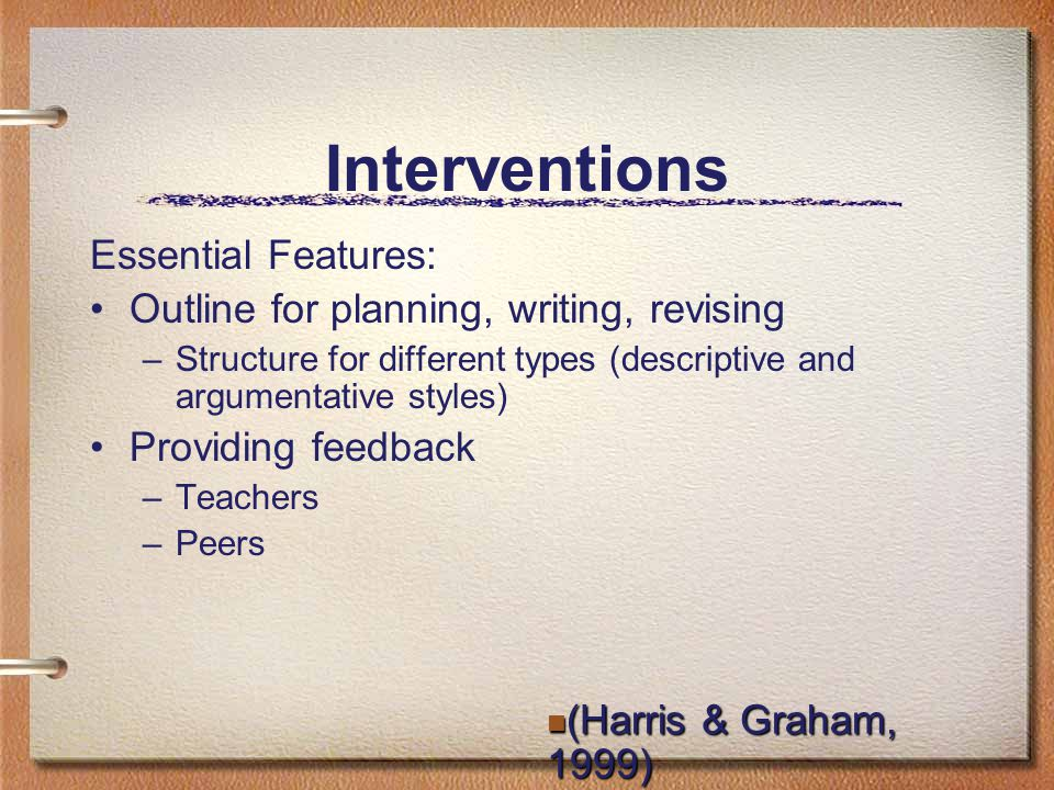 Interventions Essential Features: Outline for planning, writing, revising –Structure for different types (descriptive and argumentative styles) Providing feedback –Teachers –Peers (Harris & Graham, 1999) (Harris & Graham, 1999)