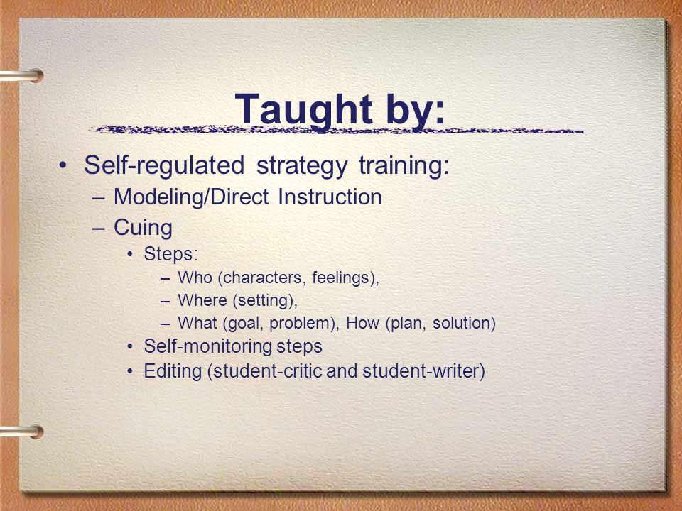 Taught by: Self-regulated strategy training: –Modeling/Direct Instruction –Cuing Steps: –Who (characters, feelings), –Where (setting), –What (goal, problem), How (plan, solution) Self-monitoring steps Editing (student-critic and student-writer)