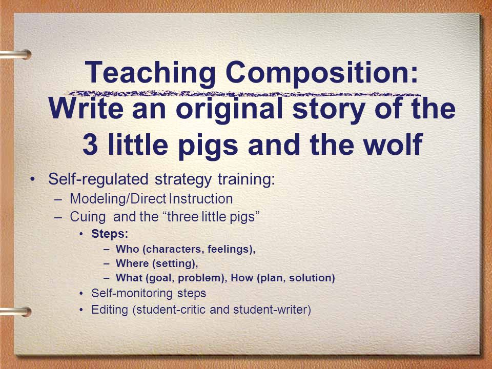 Teaching Composition: Write an original story of the 3 little pigs and the wolf Self-regulated strategy training: –Modeling/Direct Instruction –Cuing and the three little pigs Steps: –Who (characters, feelings), –Where (setting), –What (goal, problem), How (plan, solution) Self-monitoring steps Editing (student-critic and student-writer)