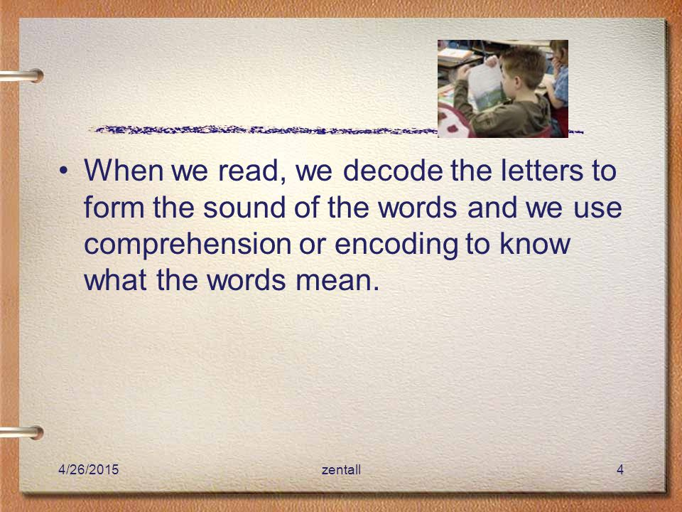 4/26/2015zentall4 When we read, we decode the letters to form the sound of the words and we use comprehension or encoding to know what the words mean.