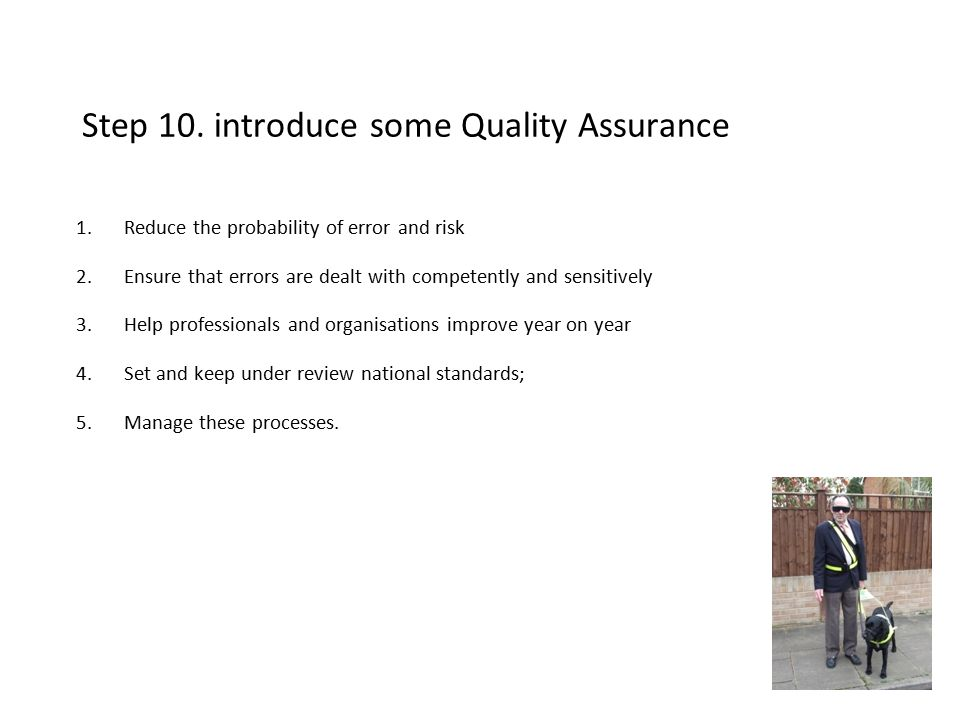 Step 10. introduce some Quality Assurance 1.Reduce the probability of error and risk 2.Ensure that errors are dealt with competently and sensitively 3