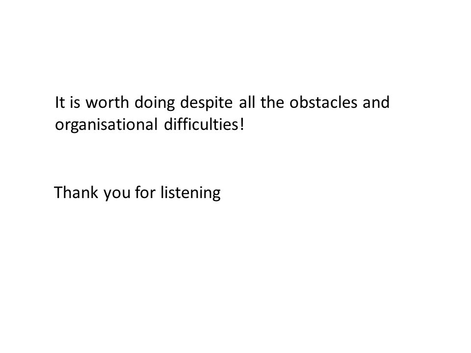 Thank you for listening It is worth doing despite all the obstacles and organisational difficulties!