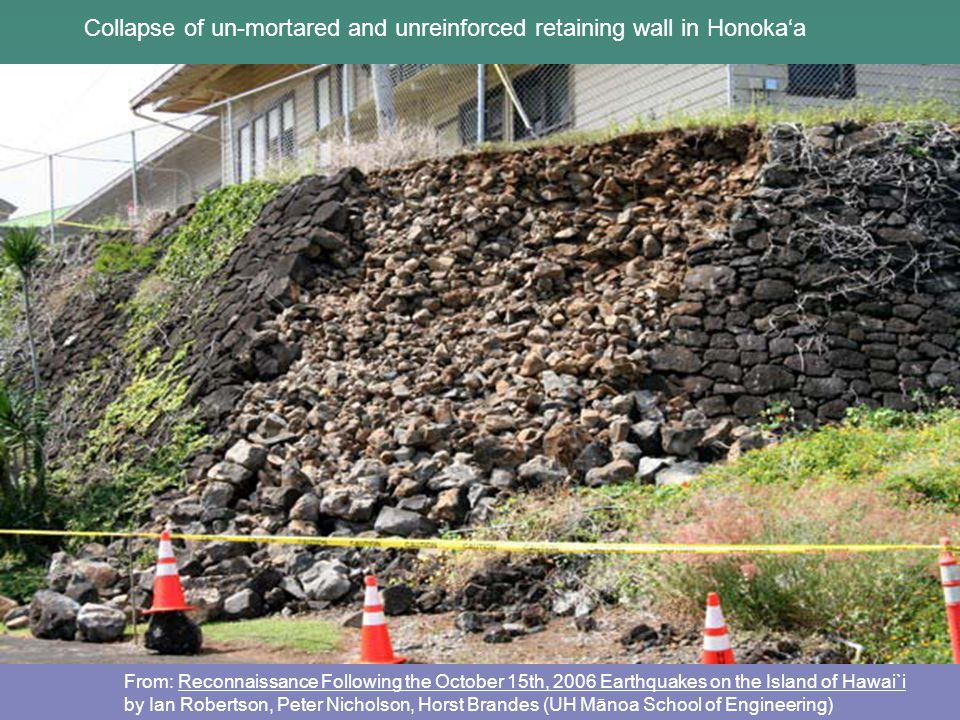 From: Reconnaissance Following the October 15th, 2006 Earthquakes on the Island of Hawai`i by Ian Robertson, Peter Nicholson, Horst Brandes (UH Mānoa School of Engineering) Collapse of un-mortared and unreinforced retaining wall in Honoka'a