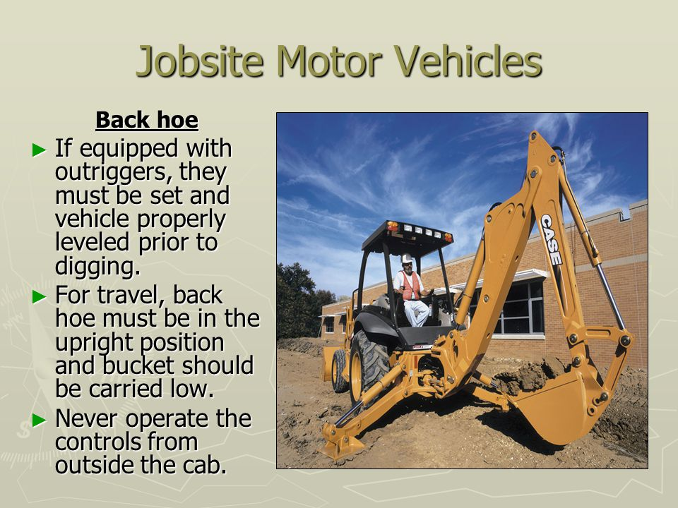 Jobsite Motor Vehicles Back hoe ► If equipped with outriggers, they must be set and vehicle properly leveled prior to digging.