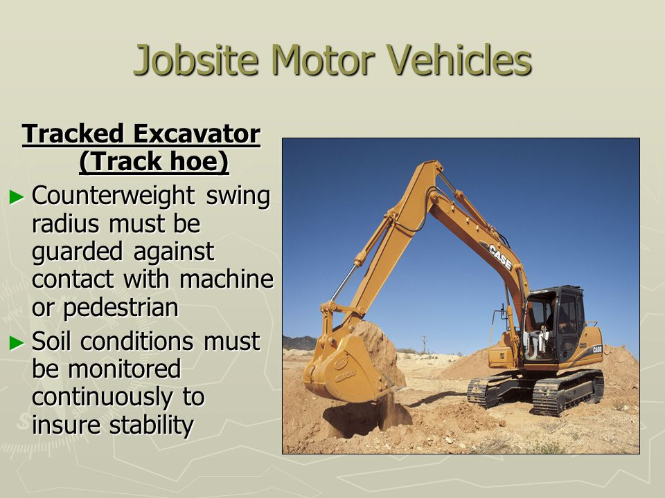 Jobsite Motor Vehicles Tracked Excavator (Track hoe) ► Counterweight swing radius must be guarded against contact with machine or pedestrian ► Soil conditions must be monitored continuously to insure stability