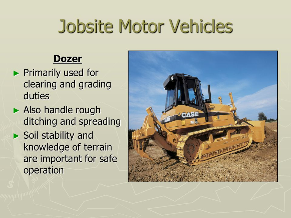 Jobsite Motor Vehicles Dozer ► Primarily used for clearing and grading duties ► Also handle rough ditching and spreading ► Soil stability and knowledge of terrain are important for safe operation