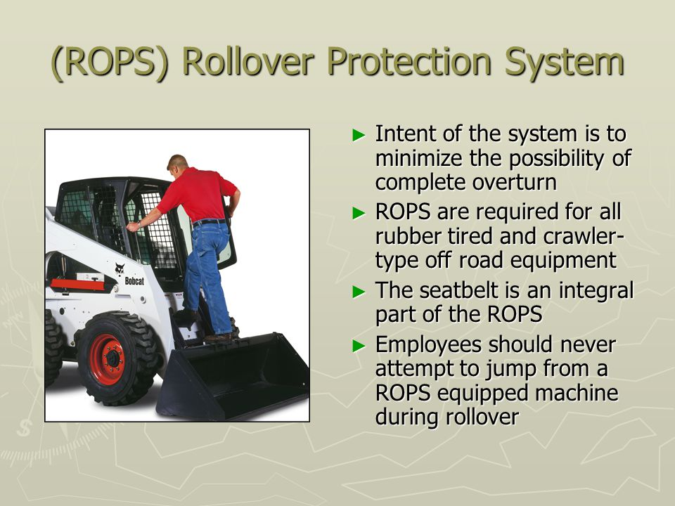 (ROPS) Rollover Protection System ► Intent of the system is to minimize the possibility of complete overturn ► ROPS are required for all rubber tired and crawler- type off road equipment ► The seatbelt is an integral part of the ROPS ► Employees should never attempt to jump from a ROPS equipped machine during rollover