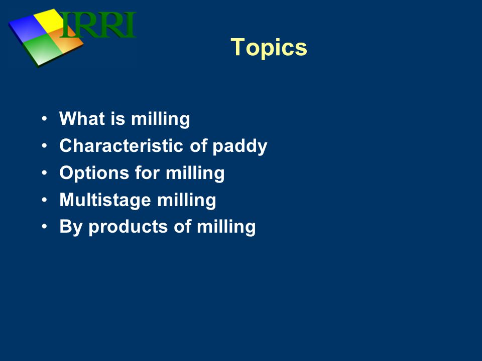 Objective of milling 1.Remove the husk 2.Remove the bran layers 3.Produce whole white rice kernels that are sufficiently milled, free of impurities and minimum number of broken kernels.