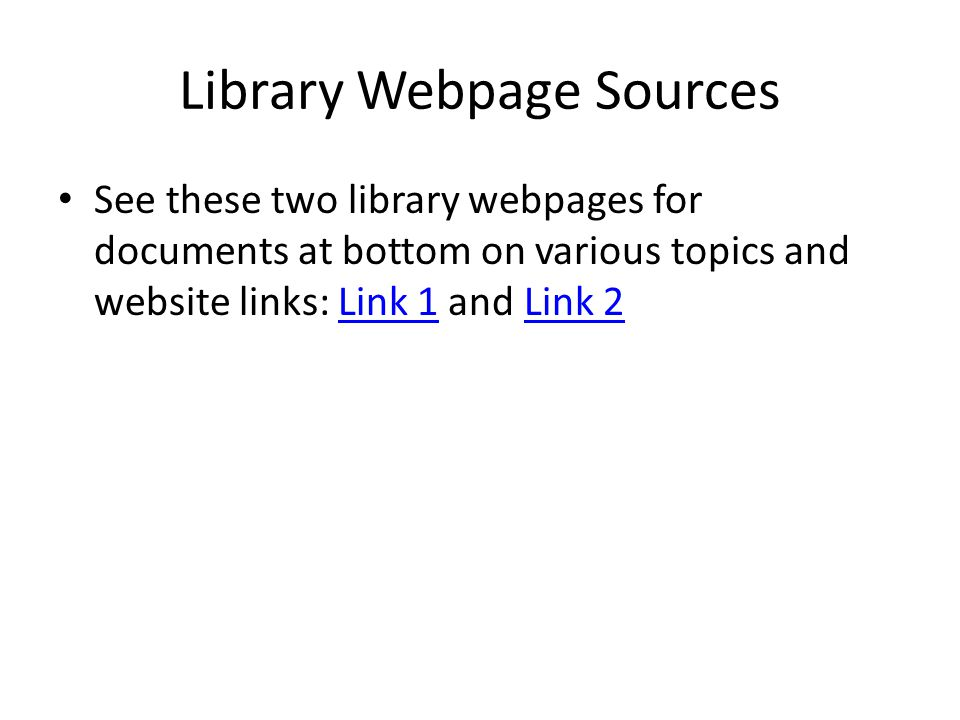 Library Webpage Sources See these two library webpages for documents at bottom on various topics and website links: Link 1 and Link 2Link 1Link 2