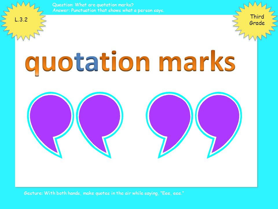 Gesture: With both hands, make quotes in the air while saying, Eee, eee. Question: What are quotation marks.