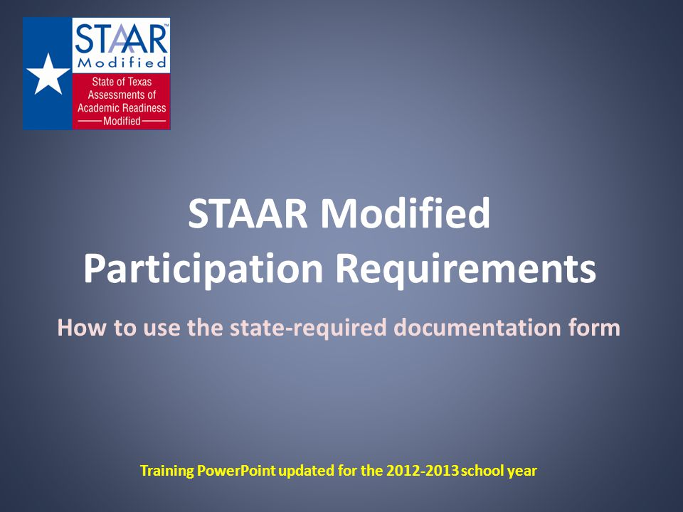 STAAR Modified Participation Requirements How to use the state-required documentation form Training PowerPoint updated for the 2012-2013 school year