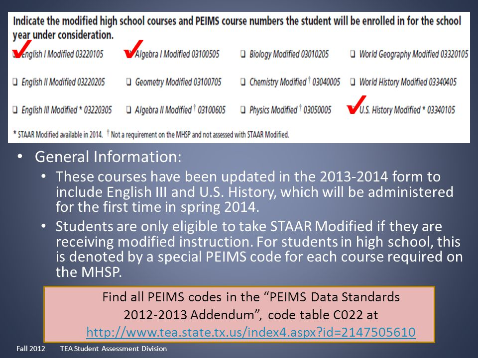Find all PEIMS codes in the PEIMS Data Standards 2012-2013 Addendum , code table C022 at http://www.tea.state.tx.us/index4.aspx id=2147505610 http://www.tea.state.tx.us/index4.aspx id=2147505610 General Information: These courses have been updated in the 2013-2014 form to include English III and U.S.