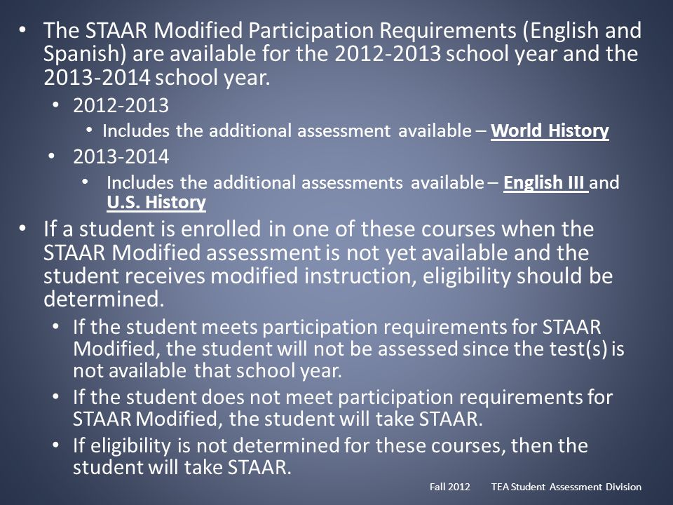 The STAAR Modified Participation Requirements (English and Spanish) are available for the 2012-2013 school year and the 2013-2014 school year.