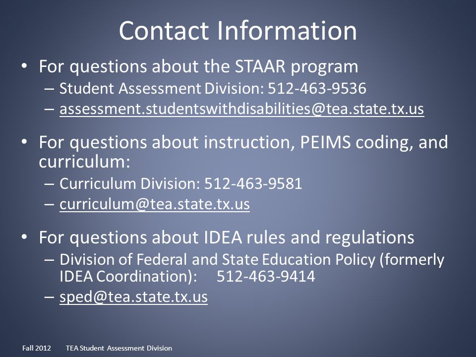 Contact Information For questions about the STAAR program – Student Assessment Division: 512-463-9536 – assessment.studentswithdisabilities@tea.state.tx.us For questions about instruction, PEIMS coding, and curriculum: – Curriculum Division: 512-463-9581 – curriculum@tea.state.tx.us For questions about IDEA rules and regulations – Division of Federal and State Education Policy (formerly IDEA Coordination): 512-463-9414 – sped@tea.state.tx.us Fall 2012 TEA Student Assessment Division