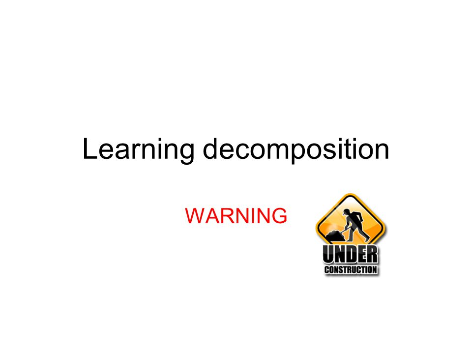 Learning decomposition WARNING