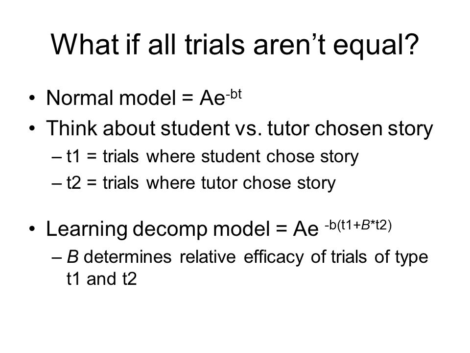 What if all trials aren't equal. Normal model = Ae -bt Think about student vs.