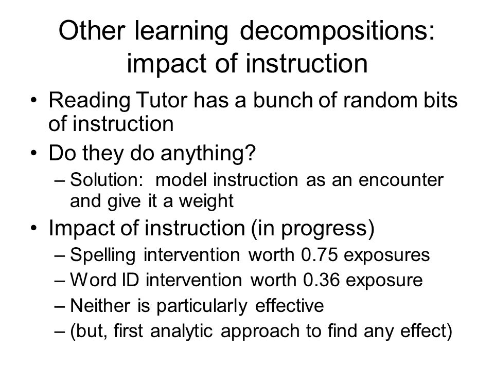 Other learning decompositions: impact of instruction Reading Tutor has a bunch of random bits of instruction Do they do anything.