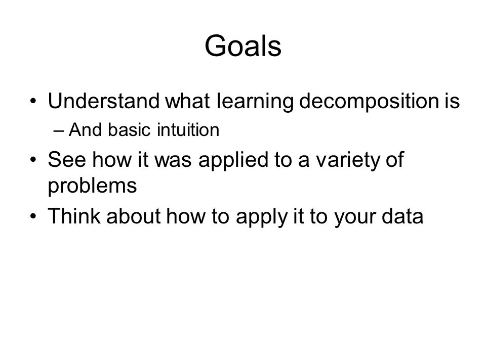 Goals Understand what learning decomposition is –And basic intuition See how it was applied to a variety of problems Think about how to apply it to your data