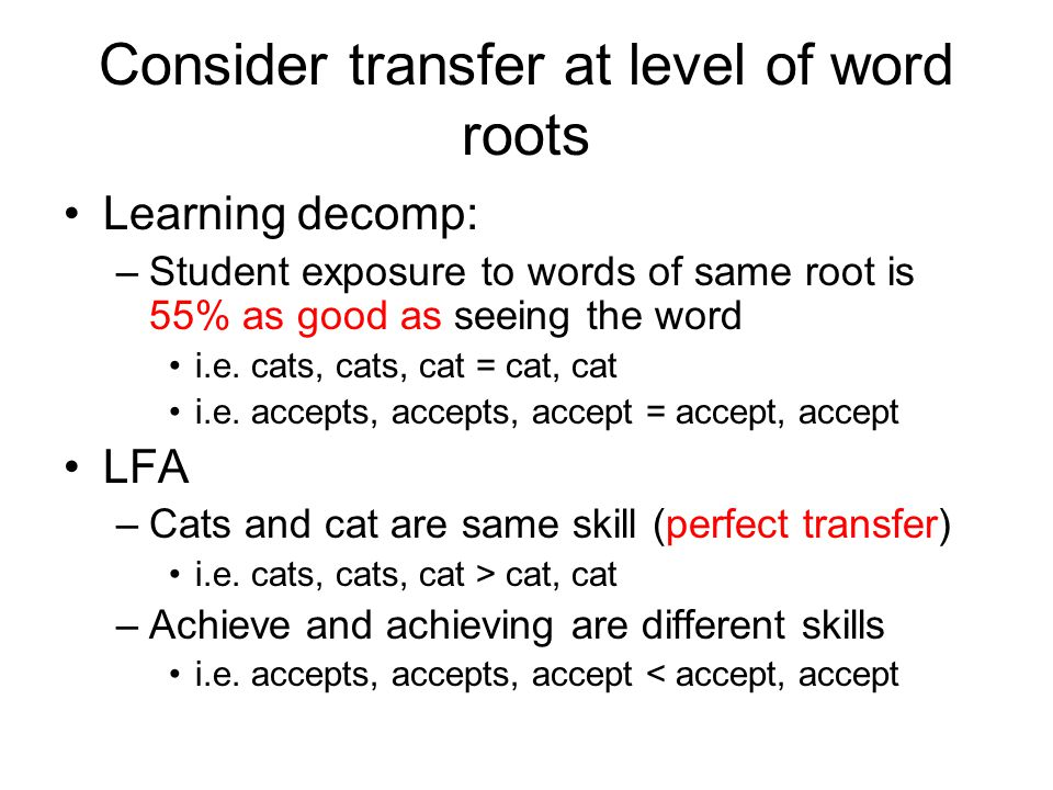 Consider transfer at level of word roots Learning decomp: –Student exposure to words of same root is 55% as good as seeing the word i.e.