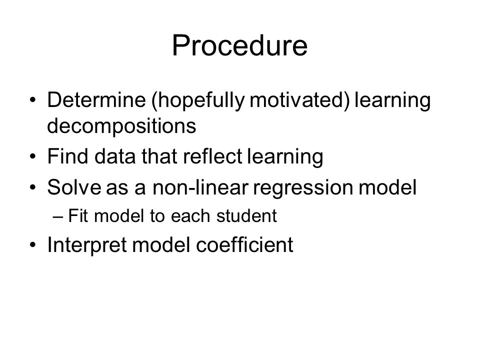 Procedure Determine (hopefully motivated) learning decompositions Find data that reflect learning Solve as a non-linear regression model –Fit model to each student Interpret model coefficient