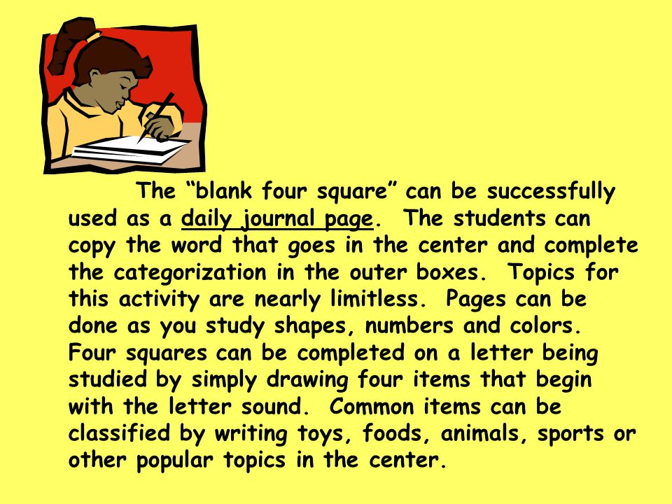 "The ""blank four square"" can be successfully used as a daily journal page. The students can copy the word that goes in the center and complete the cate"