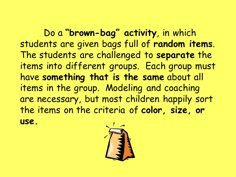 "Do a ""brown-bag"" activity, in which students are given bags full of random items. The students are challenged to separate the items into different gro"