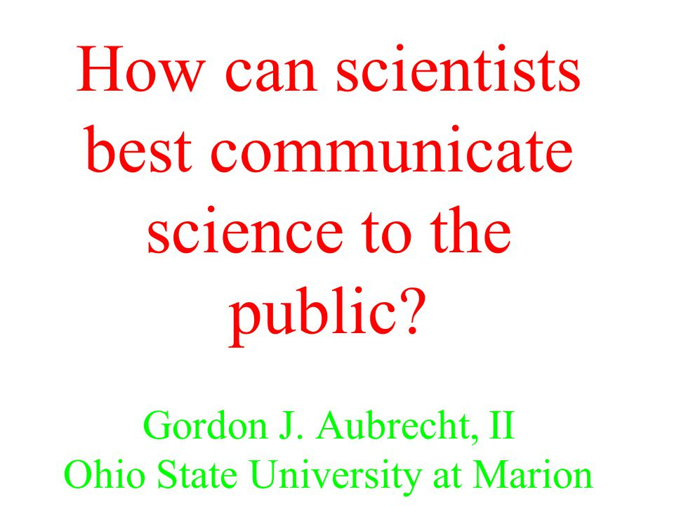 How can scientists best communicate science to the public? Gordon J. Aubrecht, II Ohio State University at Marion