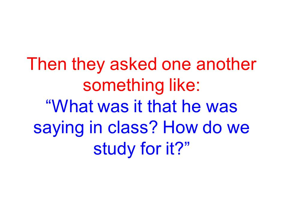 Then they asked one another something like: What was it that he was saying in class.