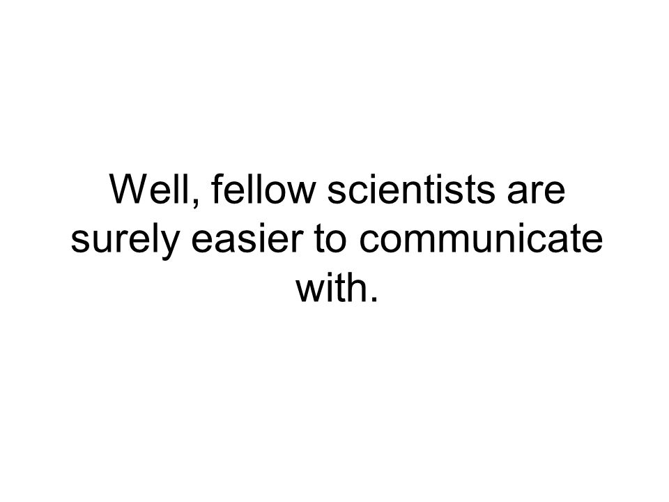Well, fellow scientists are surely easier to communicate with.