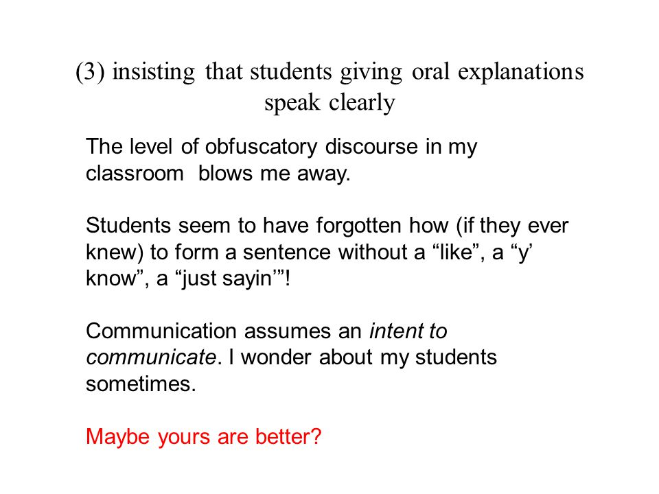 (3) insisting that students giving oral explanations speak clearly The level of obfuscatory discourse in my classroom blows me away. Students seem to