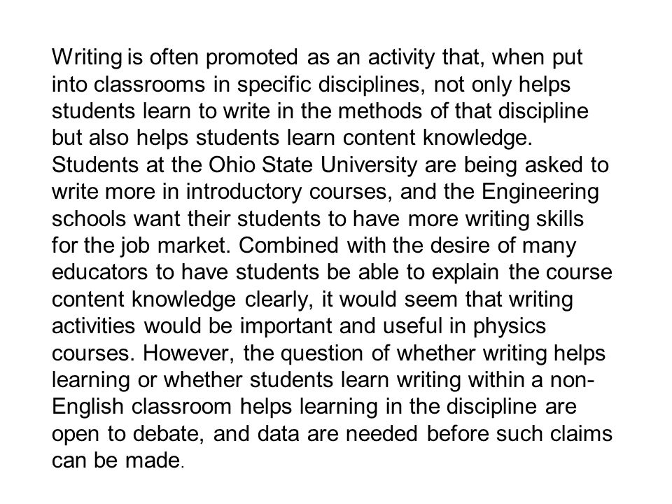 Writing is often promoted as an activity that, when put into classrooms in specific disciplines, not only helps students learn to write in the methods of that discipline but also helps students learn content knowledge.